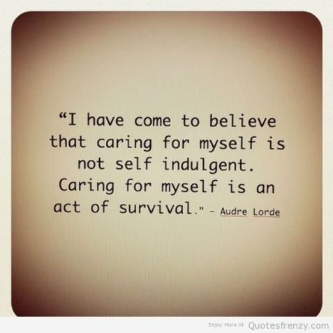 i-have-come-to-believe-that-caring-for-myself-is-not-self-indulgent-caring-for-myself-is-an-act-of-survival-audre-lorde